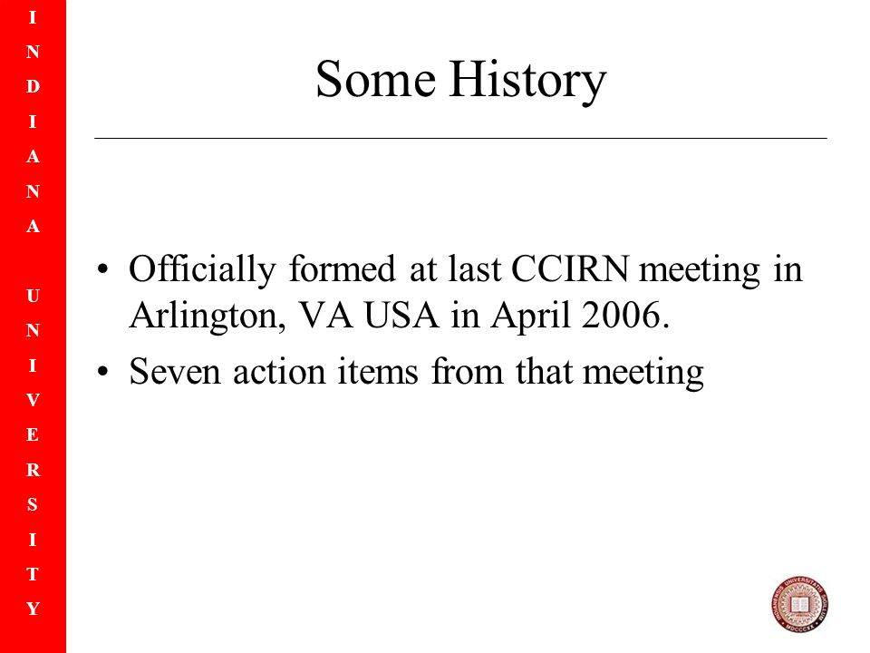 INDIANAUNIVERSITYINDIANAUNIVERSITY Some History Officially formed at last CCIRN meeting in Arlington, VA USA in April 2006.