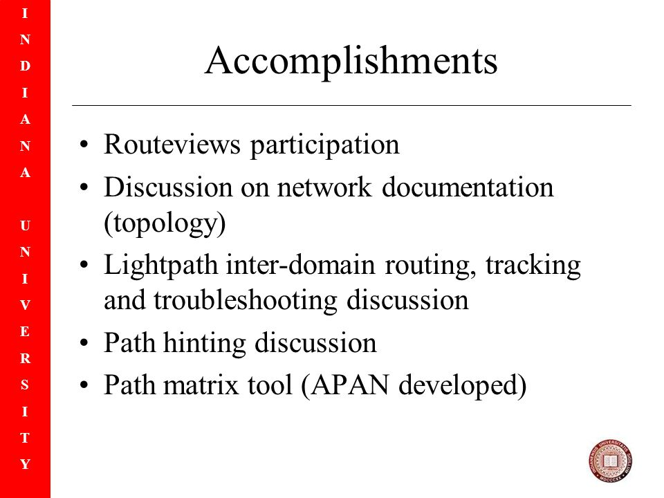 INDIANAUNIVERSITYINDIANAUNIVERSITY Accomplishments Routeviews participation Discussion on network documentation (topology) Lightpath inter-domain routing, tracking and troubleshooting discussion Path hinting discussion Path matrix tool (APAN developed)