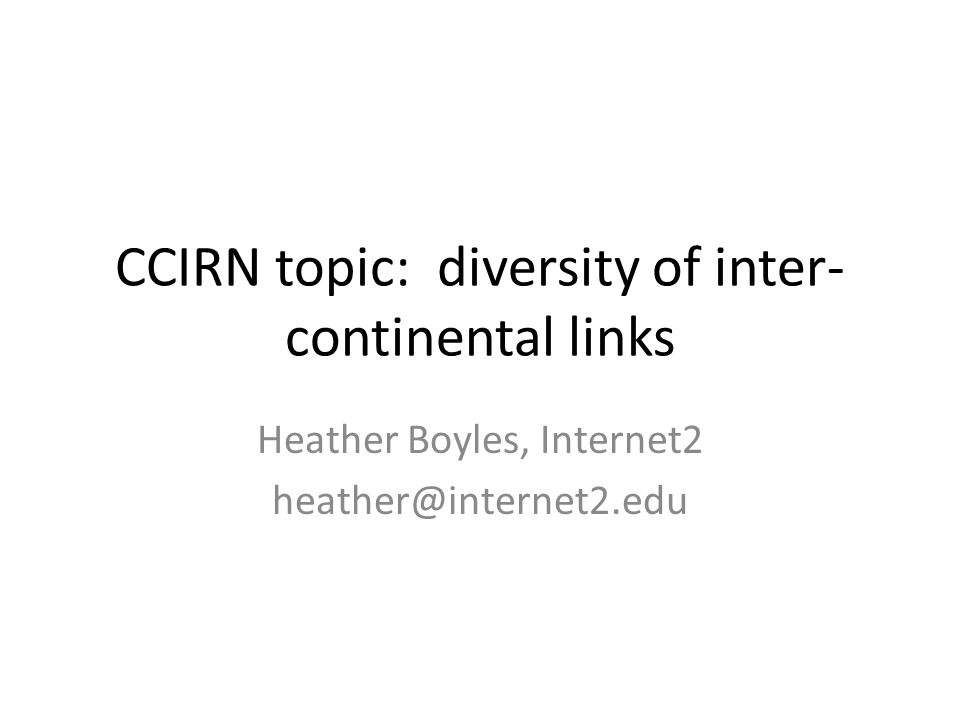 CCIRN topic: diversity of inter- continental links Heather Boyles, Internet2 heather@internet2.edu
