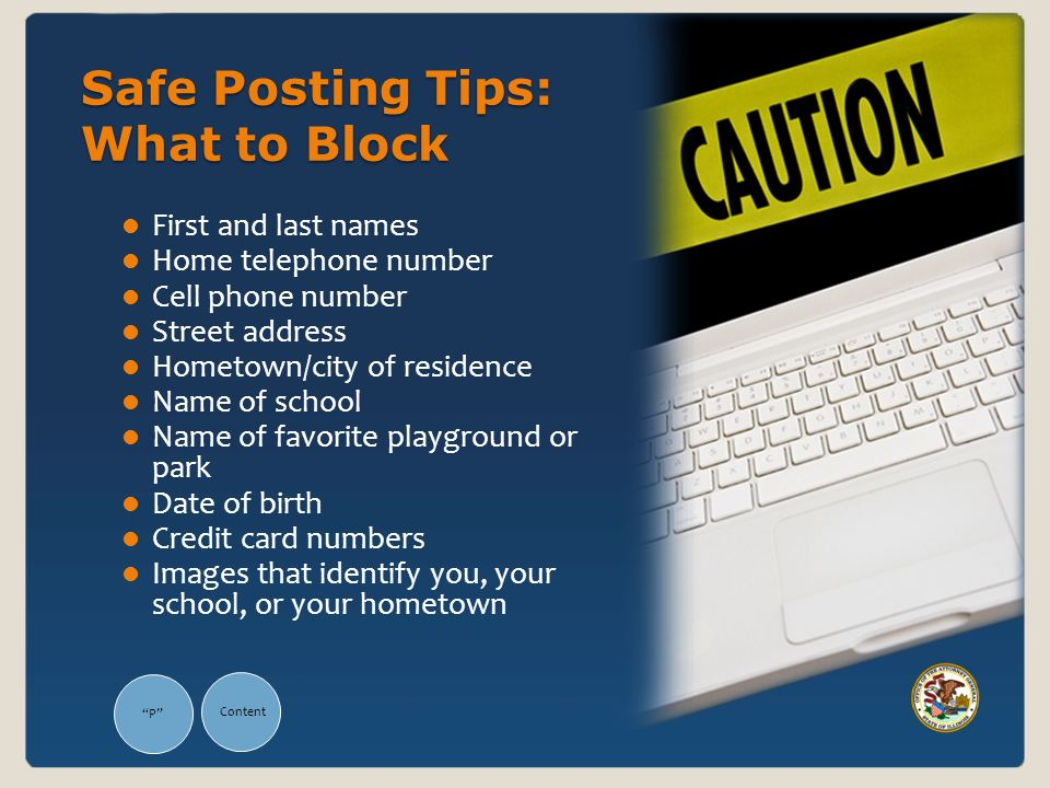 Safe Posting Tips: What to Block First and last names Home telephone number Cell phone number Street address Hometown/city of residence Name of school