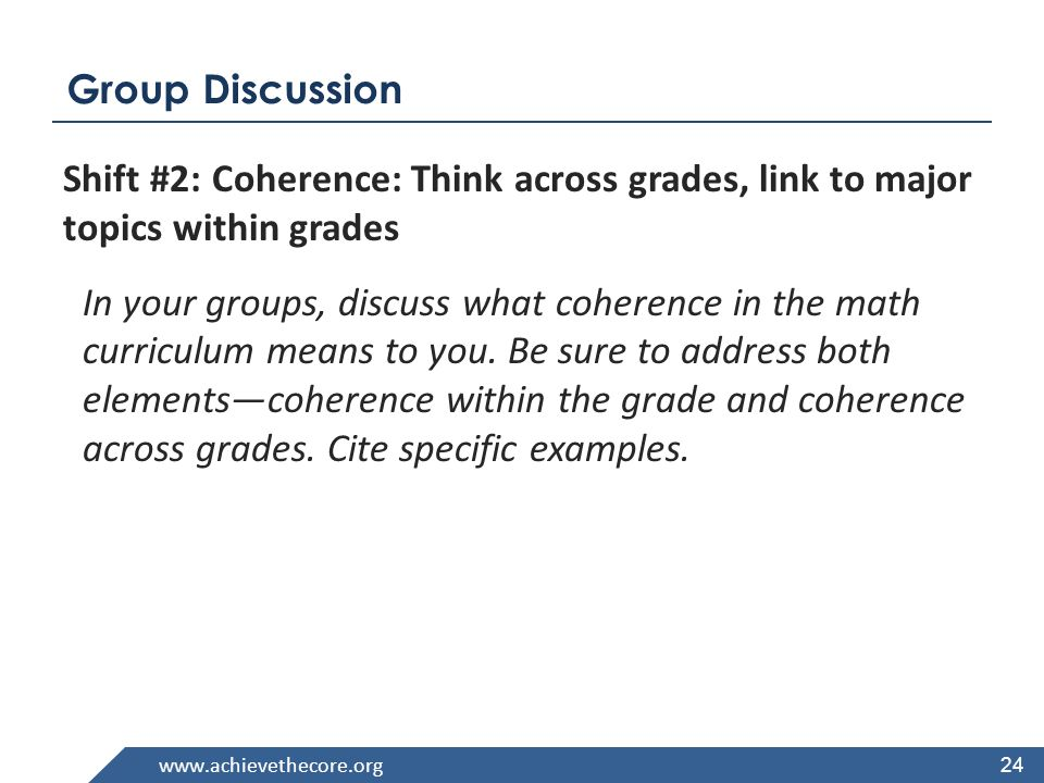 www.achievethecore.org Group Discussion Shift #2: Coherence: Think across grades, link to major topics within grades In your groups, discuss what coherence in the math curriculum means to you.