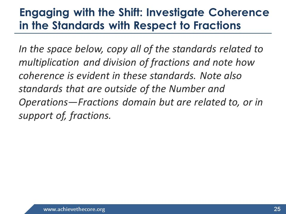 www.achievethecore.org Engaging with the Shift: Investigate Coherence in the Standards with Respect to Fractions In the space below, copy all of the standards related to multiplication and division of fractions and note how coherence is evident in these standards.