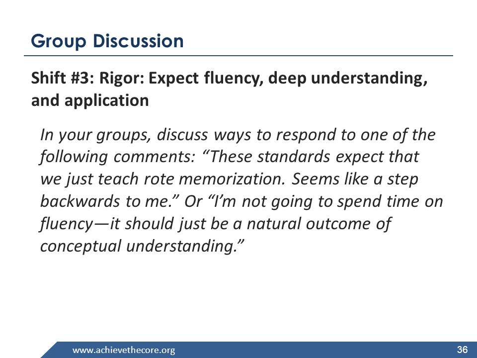 www.achievethecore.org Group Discussion Shift #3: Rigor: Expect fluency, deep understanding, and application In your groups, discuss ways to respond to one of the following comments: These standards expect that we just teach rote memorization.