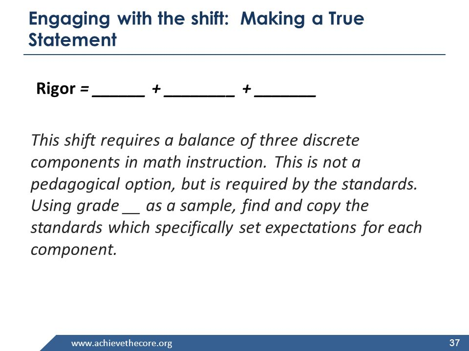 www.achievethecore.org Engaging with the shift: Making a True Statement This shift requires a balance of three discrete components in math instruction.