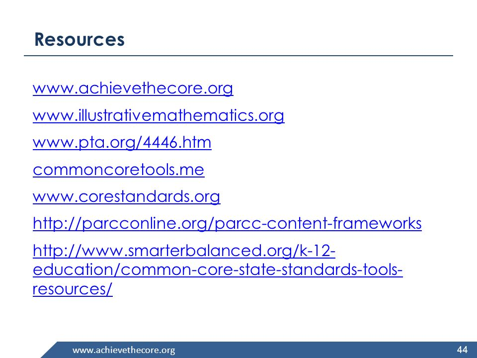 www.achievethecore.org Resources www.achievethecore.org www.illustrativemathematics.org www.pta.org/4446.htm commoncoretools.me www.corestandards.org http://parcconline.org/parcc-content-frameworks http://www.smarterbalanced.org/k-12- education/common-core-state-standards-tools- resources/ 44