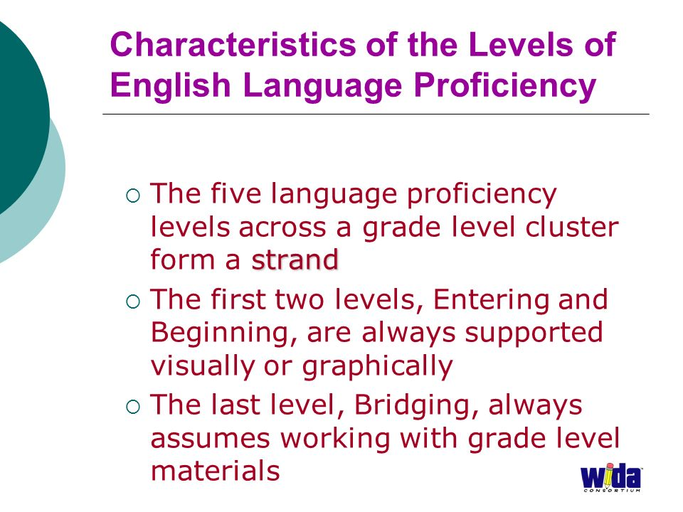 Characteristics of the Levels of English Language Proficiency strand The five language proficiency levels across a grade level cluster form a strand The first two levels, Entering and Beginning, are always supported visually or graphically The last level, Bridging, always assumes working with grade level materials