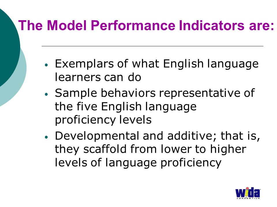 The Model Performance Indicators are: Exemplars of what English language learners can do Sample behaviors representative of the five English language proficiency levels Developmental and additive; that is, they scaffold from lower to higher levels of language proficiency