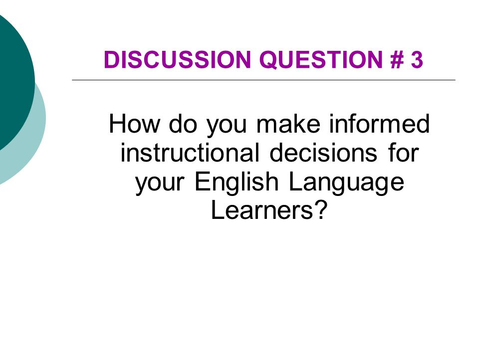 DISCUSSION QUESTION # 3 How do you make informed instructional decisions for your English Language Learners