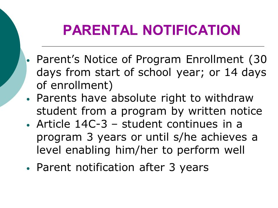 PARENTAL NOTIFICATION Parents Notice of Program Enrollment (30 days from start of school year; or 14 days of enrollment) Parents have absolute right to withdraw student from a program by written notice Article 14C-3 – student continues in a program 3 years or until s/he achieves a level enabling him/her to perform well Parent notification after 3 years