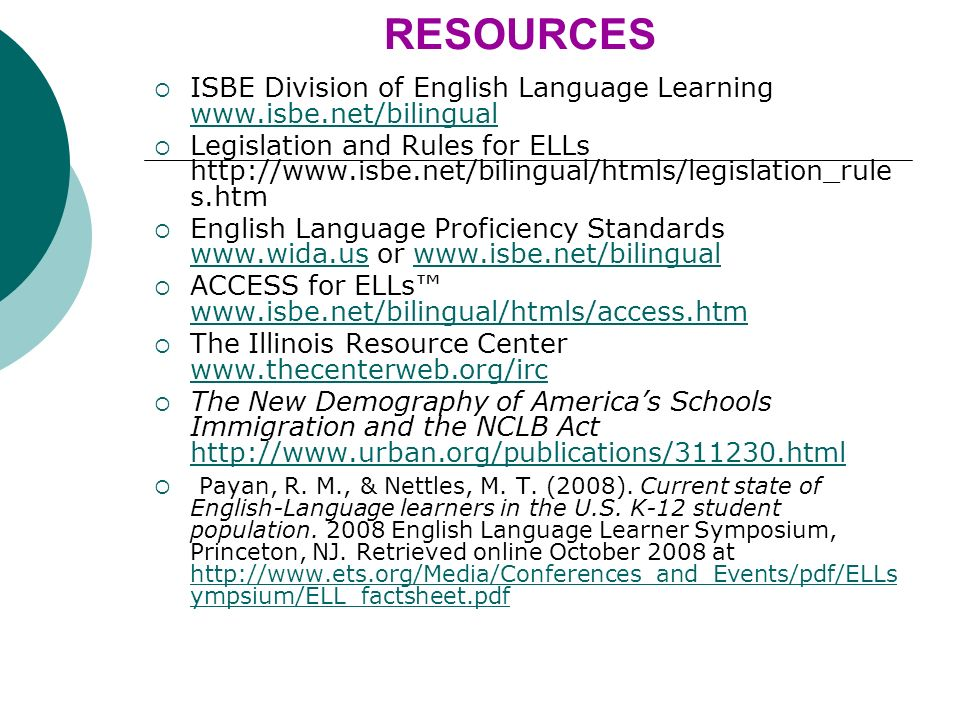RESOURCES ISBE Division of English Language Learning www.isbe.net/bilingual www.isbe.net/bilingual Legislation and Rules for ELLs http://www.isbe.net/bilingual/htmls/legislation_rule s.htm English Language Proficiency Standards www.wida.us or www.isbe.net/bilingual www.wida.uswww.isbe.net/bilingual ACCESS for ELLs www.isbe.net/bilingual/htmls/access.htm www.isbe.net/bilingual/htmls/access.htm The Illinois Resource Center www.thecenterweb.org/irc www.thecenterweb.org/irc The New Demography of Americas Schools Immigration and the NCLB Act http://www.urban.org/publications/311230.html http://www.urban.org/publications/311230.html Payan, R.