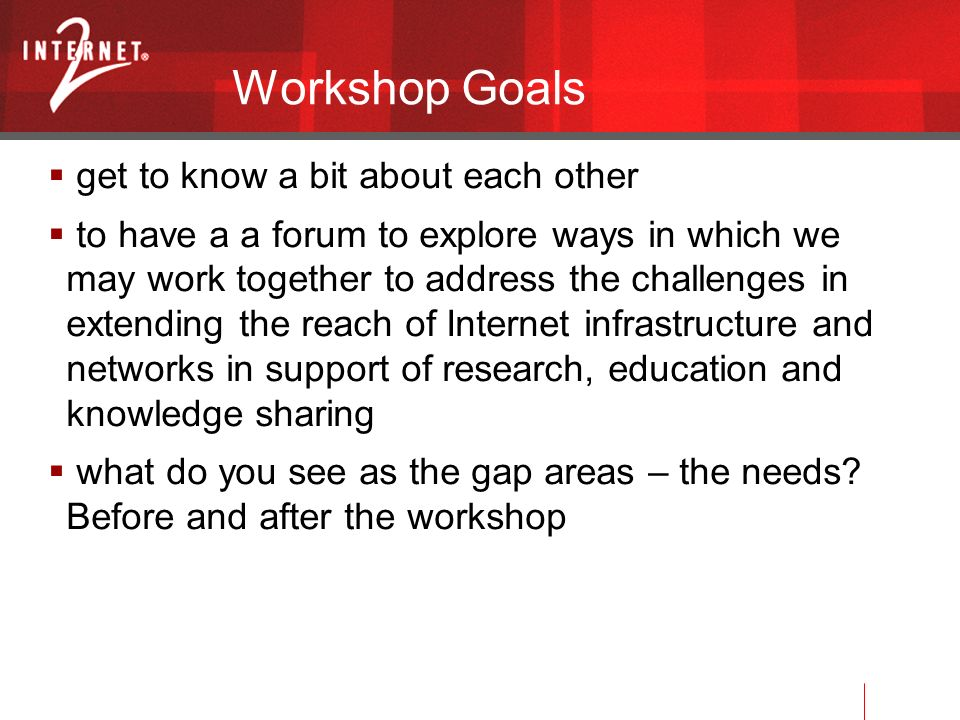 Workshop Goals get to know a bit about each other to have a a forum to explore ways in which we may work together to address the challenges in extending the reach of Internet infrastructure and networks in support of research, education and knowledge sharing what do you see as the gap areas – the needs.
