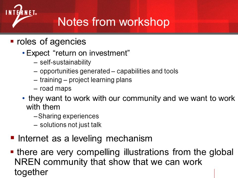 Notes from workshop roles of agencies Expect return on investment – self-sustainability – opportunities generated – capabilities and tools – training – project learning plans – road maps they want to work with our community and we want to work with them –Sharing experiences – solutions not just talk Internet as a leveling mechanism there are very compelling illustrations from the global NREN community that show that we can work together