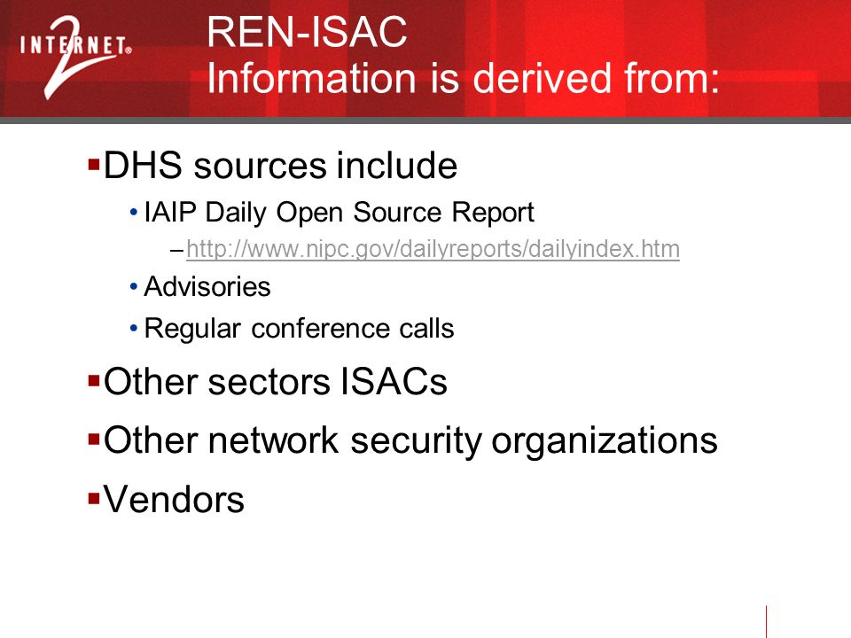 REN-ISAC Information is derived from: DHS sources include IAIP Daily Open Source Report –http://www.nipc.gov/dailyreports/dailyindex.htmhttp://www.nipc.gov/dailyreports/dailyindex.htm Advisories Regular conference calls Other sectors ISACs Other network security organizations Vendors