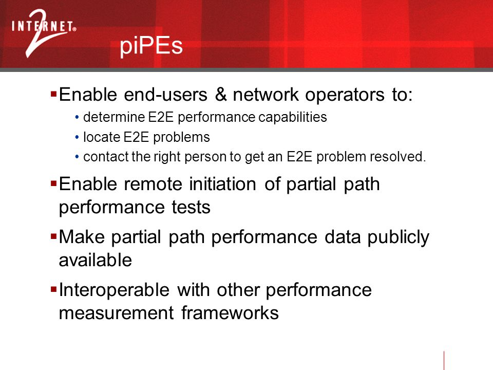 piPEs Enable end-users & network operators to: determine E2E performance capabilities locate E2E problems contact the right person to get an E2E problem resolved.