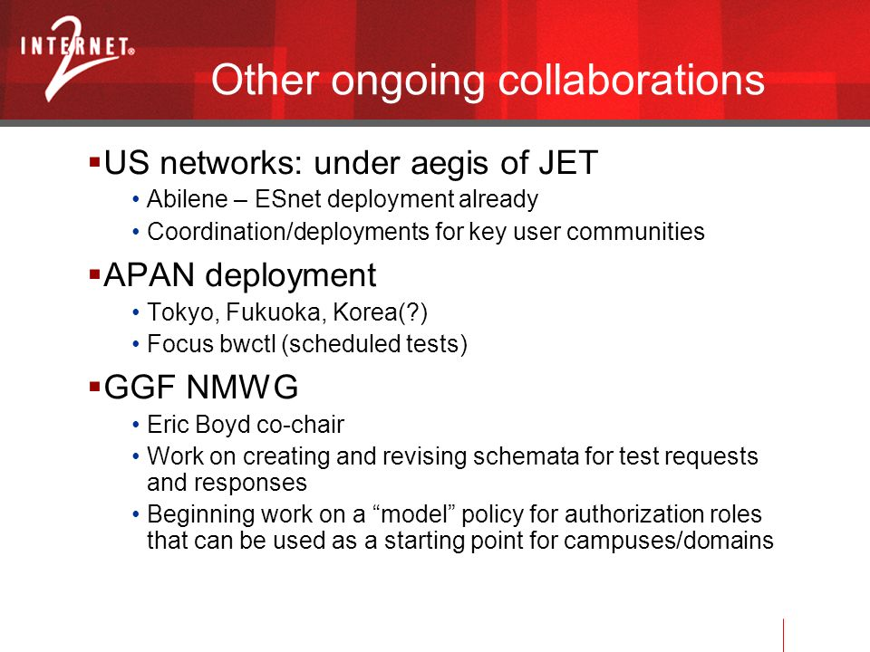 Other ongoing collaborations US networks: under aegis of JET Abilene – ESnet deployment already Coordination/deployments for key user communities APAN deployment Tokyo, Fukuoka, Korea( ) Focus bwctl (scheduled tests) GGF NMWG Eric Boyd co-chair Work on creating and revising schemata for test requests and responses Beginning work on a model policy for authorization roles that can be used as a starting point for campuses/domains