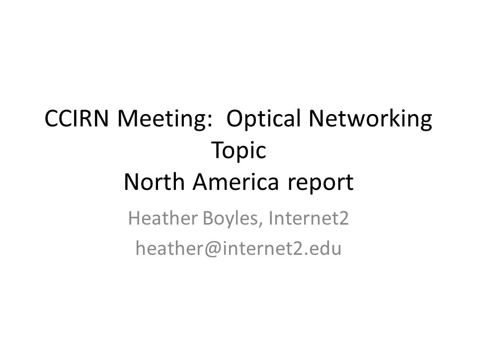 CCIRN Meeting: Optical Networking Topic North America report Heather Boyles, Internet2 heather@internet2.edu
