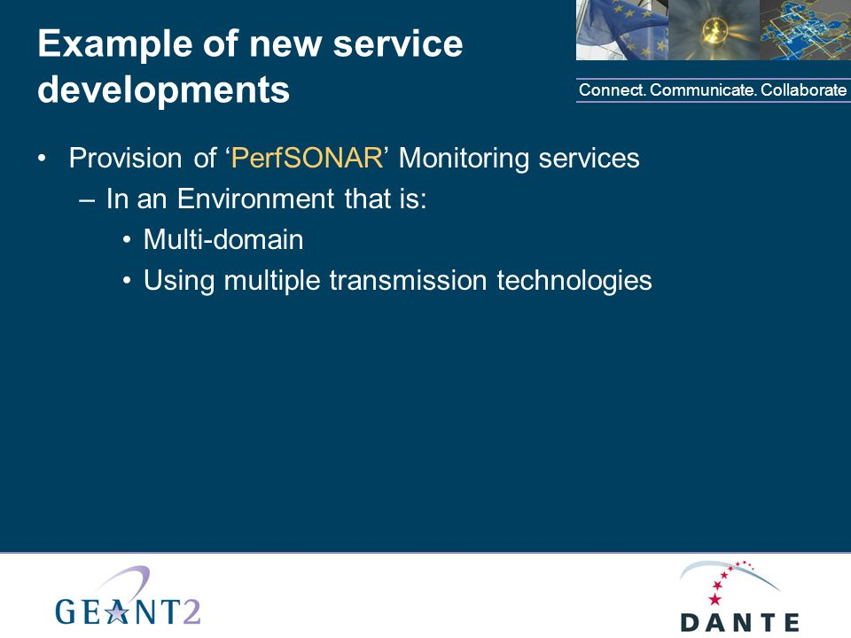 Connect. Communicate. Collaborate Example of new service developments Provision of PerfSONAR Monitoring services –In an Environment that is: Multi-dom