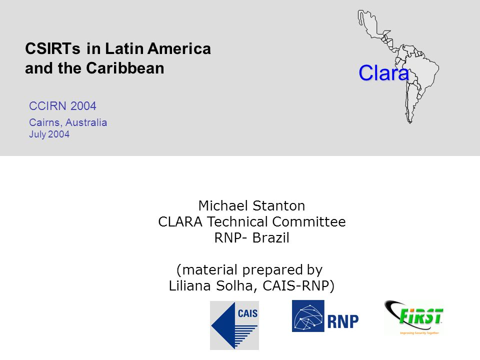Clara CSIRTs in Latin America and the Caribbean CCIRN 2004 Cairns, Australia July 2004 Michael Stanton CLARA Technical Committee RNP- Brazil (material prepared by Liliana Solha, CAIS-RNP)