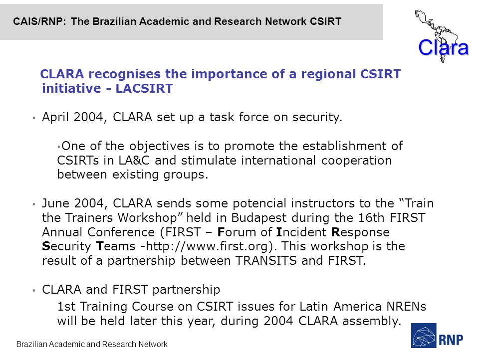 Brazilian Academic and Research Network CAIS/RNP: The Brazilian Academic and Research Network CSIRT Clara CLARA recognises the importance of a regional CSIRT initiative - LACSIRT April 2004, CLARA set up a task force on security.