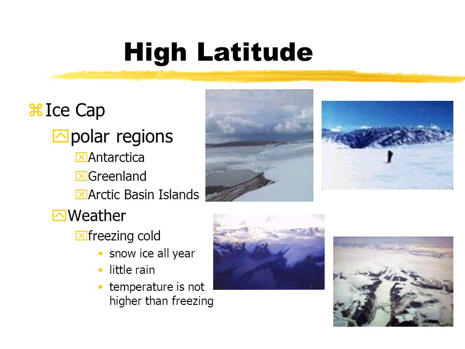 High Latitude zIce Cap ypolar regions xAntarctica xGreenland xArctic Basin Islands yWeather xfreezing cold snow ice all year little rain temperature is not higher than freezing