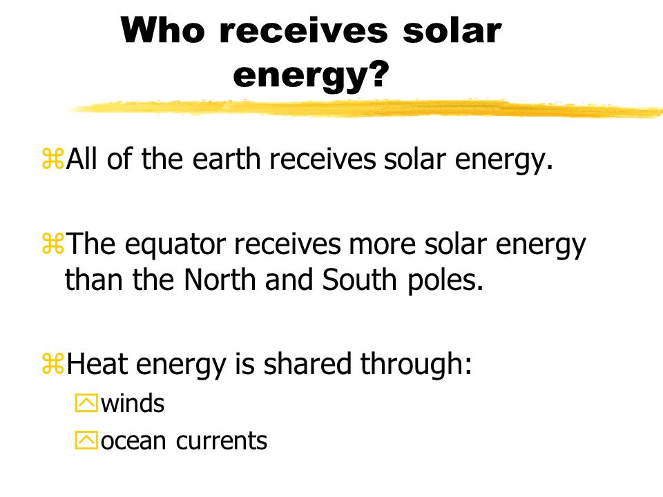 Who receives solar energy. zAll of the earth receives solar energy.