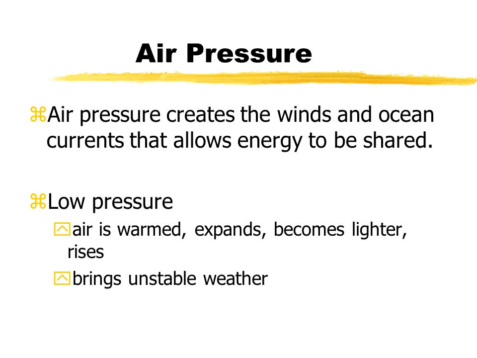 Air Pressure zAir pressure creates the winds and ocean currents that allows energy to be shared.