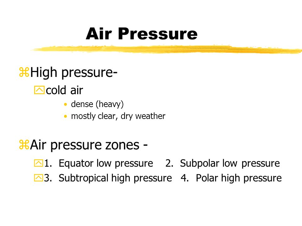Air Pressure zHigh pressure- ycold air dense (heavy) mostly clear, dry weather zAir pressure zones - y1.