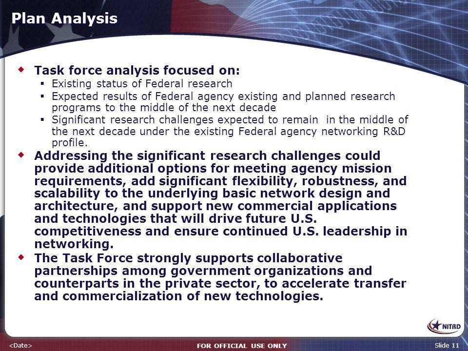 FOR OFFICIAL USE ONLY Slide 11 Plan Analysis Task force analysis focused on: Existing status of Federal research Expected results of Federal agency existing and planned research programs to the middle of the next decade Significant research challenges expected to remain in the middle of the next decade under the existing Federal agency networking R&D profile.