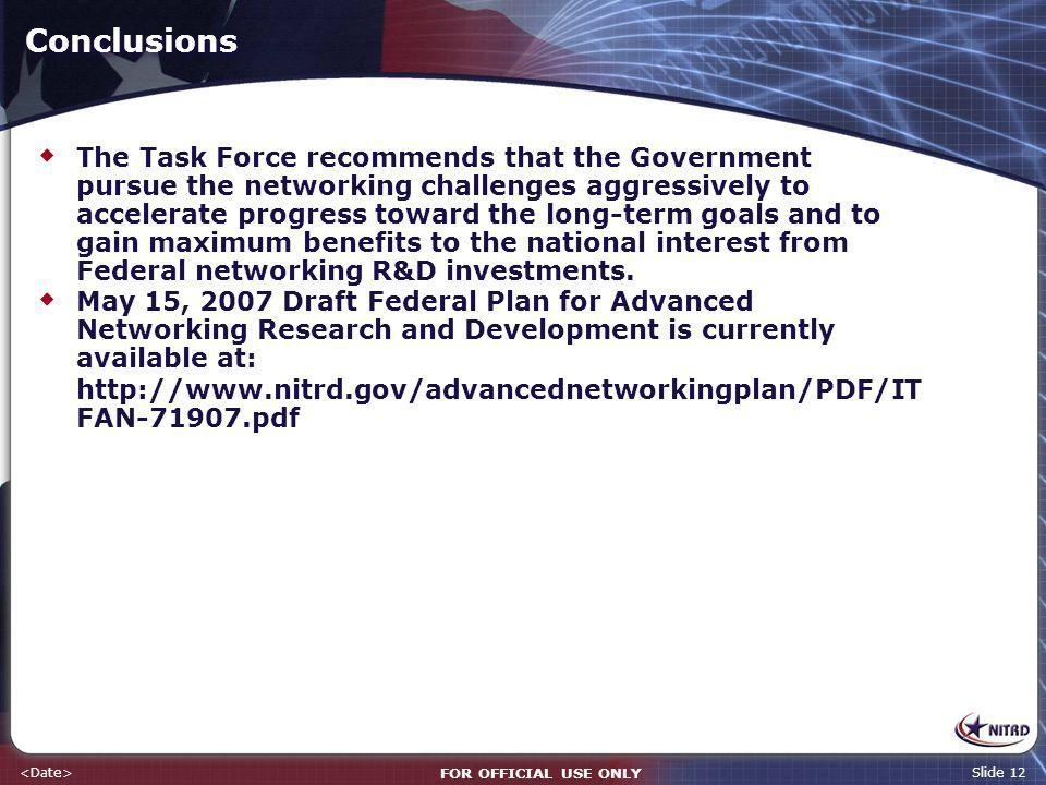 FOR OFFICIAL USE ONLY Slide 12 Conclusions The Task Force recommends that the Government pursue the networking challenges aggressively to accelerate progress toward the long-term goals and to gain maximum benefits to the national interest from Federal networking R&D investments.