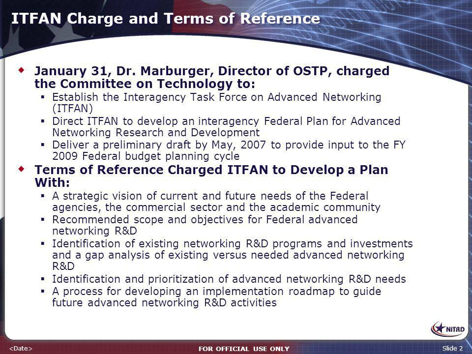FOR OFFICIAL USE ONLY Slide 2 ITFAN Charge and Terms of Reference January 31, Dr. Marburger, Director of OSTP, charged the Committee on Technology to: