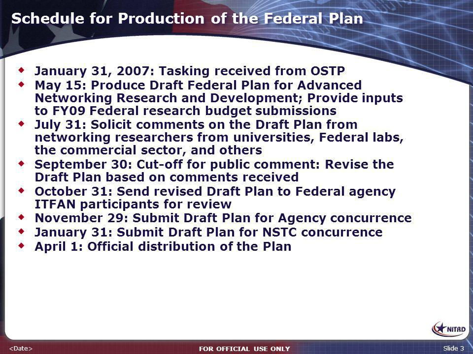 FOR OFFICIAL USE ONLY Slide 3 Schedule for Production of the Federal Plan January 31, 2007: Tasking received from OSTP May 15: Produce Draft Federal P