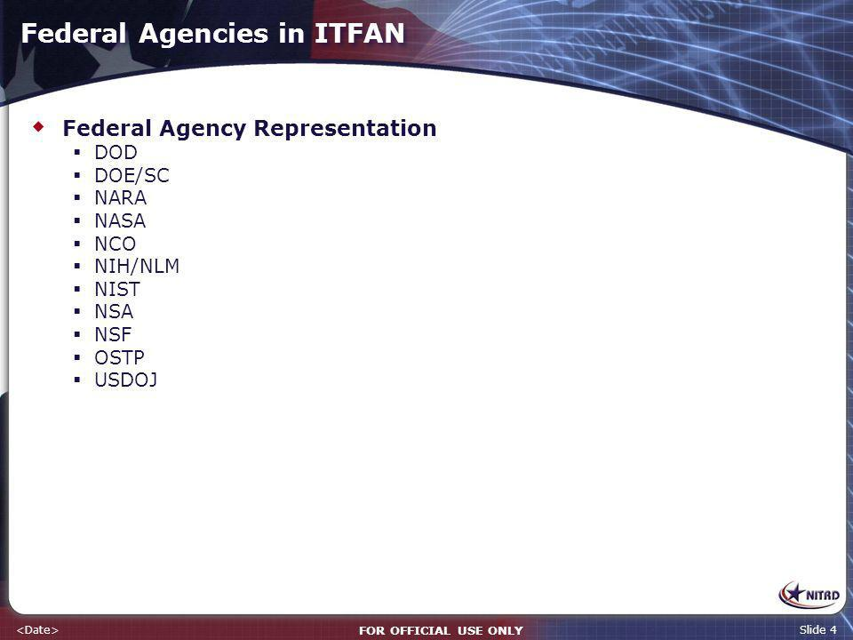 FOR OFFICIAL USE ONLY Slide 4 Federal Agencies in ITFAN Federal Agency Representation DOD DOE/SC NARA NASA NCO NIH/NLM NIST NSA NSF OSTP USDOJ