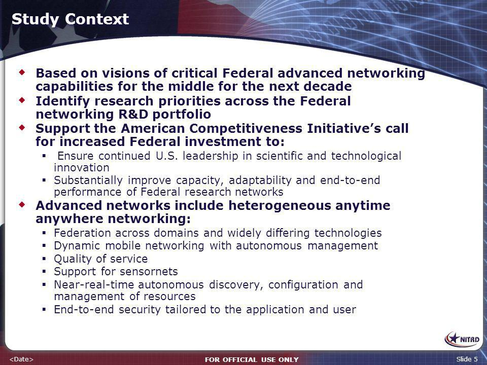 FOR OFFICIAL USE ONLY Slide 5 Study Context Based on visions of critical Federal advanced networking capabilities for the middle for the next decade Identify research priorities across the Federal networking R&D portfolio Support the American Competitiveness Initiatives call for increased Federal investment to: Ensure continued U.S.