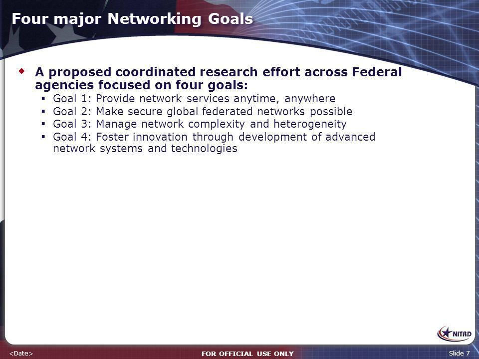 FOR OFFICIAL USE ONLY Slide 7 Four major Networking Goals A proposed coordinated research effort across Federal agencies focused on four goals: Goal 1: Provide network services anytime, anywhere Goal 2: Make secure global federated networks possible Goal 3: Manage network complexity and heterogeneity Goal 4: Foster innovation through development of advanced network systems and technologies