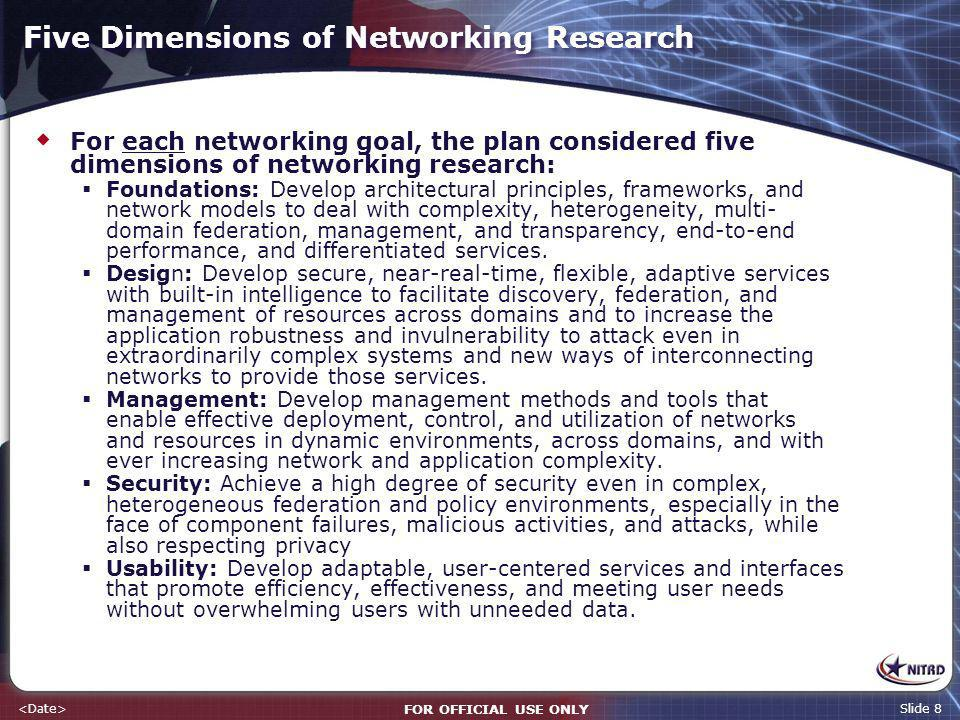 FOR OFFICIAL USE ONLY Slide 8 Five Dimensions of Networking Research For each networking goal, the plan considered five dimensions of networking research: Foundations: Develop architectural principles, frameworks, and network models to deal with complexity, heterogeneity, multi- domain federation, management, and transparency, end-to-end performance, and differentiated services.