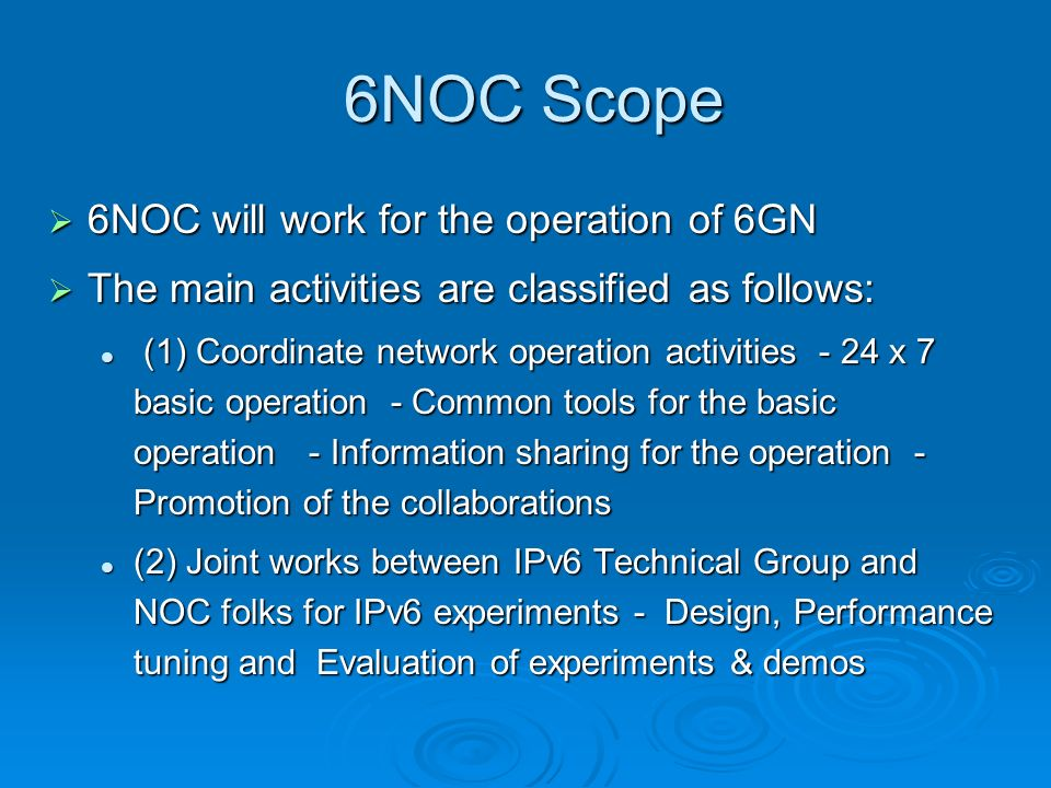 6NOC Scope 6NOC Scope 6NOC will work for the operation of 6GN 6NOC will work for the operation of 6GN The main activities are classified as follows: The main activities are classified as follows: (1) Coordinate network operation activities - 24 x 7 basic operation - Common tools for the basic operation - Information sharing for the operation - Promotion of the collaborations (1) Coordinate network operation activities - 24 x 7 basic operation - Common tools for the basic operation - Information sharing for the operation - Promotion of the collaborations (2) Joint works between IPv6 Technical Group and NOC folks for IPv6 experiments - Design, Performance tuning and Evaluation of experiments & demos (2) Joint works between IPv6 Technical Group and NOC folks for IPv6 experiments - Design, Performance tuning and Evaluation of experiments & demos