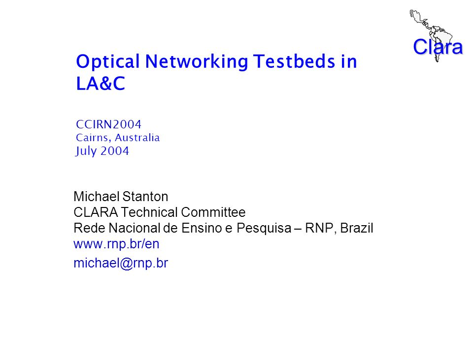 Clara Optical Networking Testbeds in LA&C CCIRN2004 Cairns, Australia July 2004 Michael Stanton CLARA Technical Committee Rede Nacional de Ensino e Pe