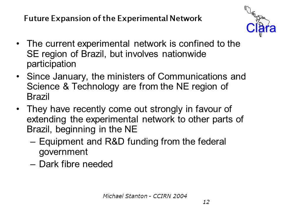 Clara Michael Stanton - CCIRN 2004 12 Future Expansion of the Experimental Network The current experimental network is confined to the SE region of Br