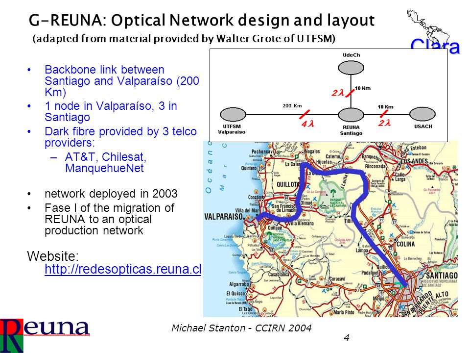 Clara Michael Stanton - CCIRN 2004 4 G-REUNA: Optical Network design and layout (adapted from material provided by Walter Grote of UTFSM) Backbone lin