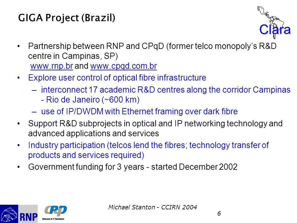 Clara Michael Stanton - CCIRN 2004 6 GIGA Project (Brazil) Partnership between RNP and CPqD (former telco monopolys R&D centre in Campinas, SP) www.rn
