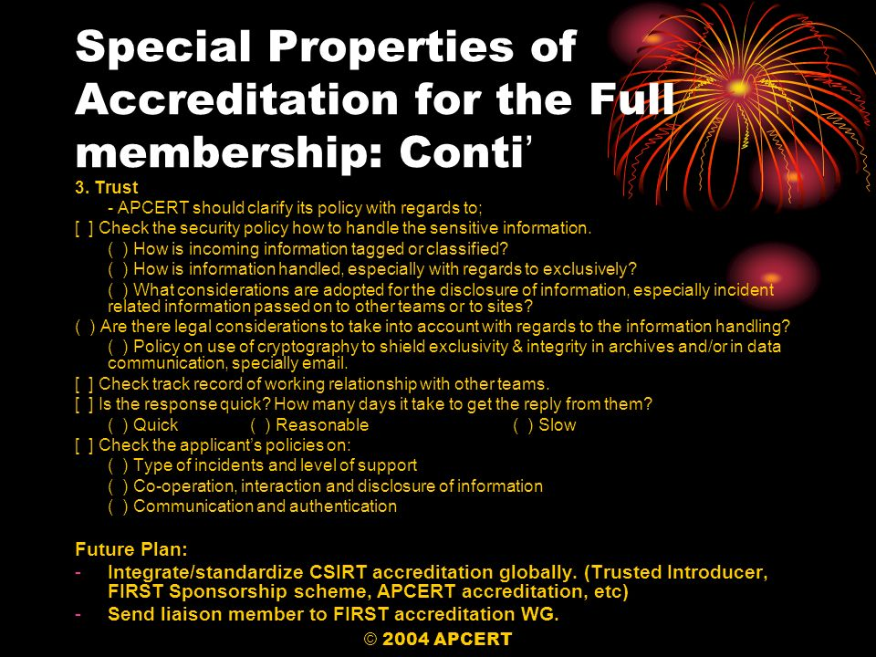 © 2004 APCERT Special Properties of Accreditation for the Full membership: Conti 3. Trust - APCERT should clarify its policy with regards to; [ ] Chec