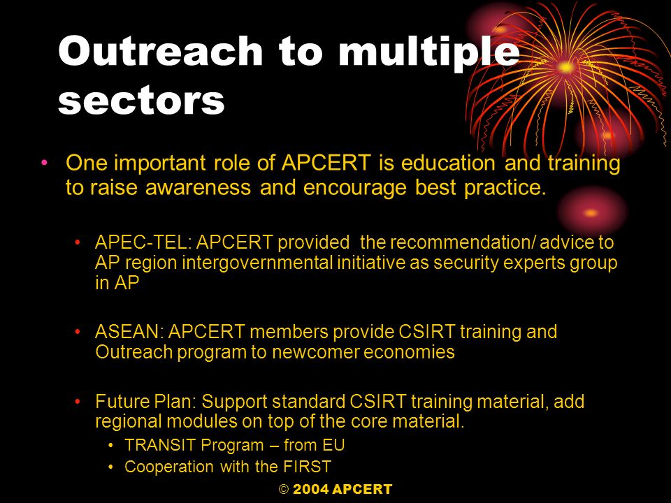 © 2004 APCERT Outreach to multiple sectors One important role of APCERT is education and training to raise awareness and encourage best practice. APEC