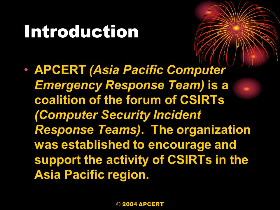 © 2004 APCERT Introduction APCERT (Asia Pacific Computer Emergency Response Team) is a coalition of the forum of CSIRTs (Computer Security Incident Re