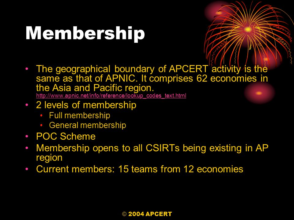 © 2004 APCERT Membership The geographical boundary of APCERT activity is the same as that of APNIC. It comprises 62 economies in the Asia and Pacific