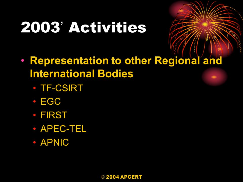 © 2004 APCERT 2003 Activities Representation to other Regional and International Bodies TF-CSIRT EGC FIRST APEC-TEL APNIC