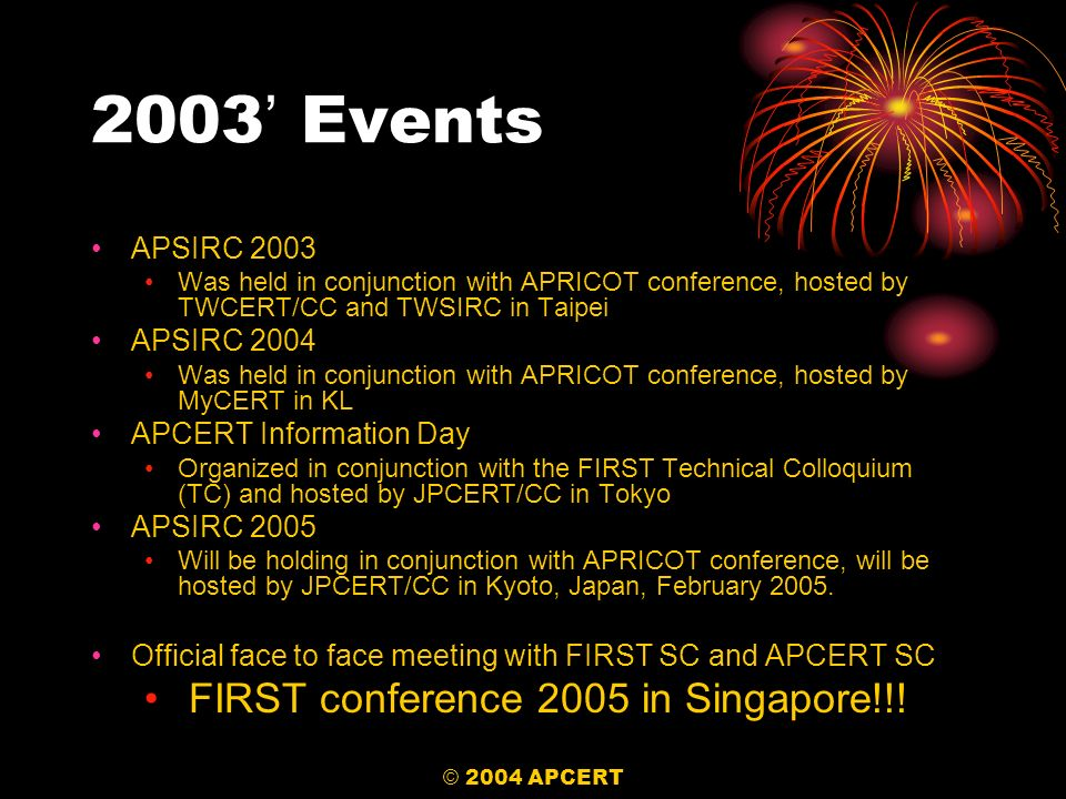 © 2004 APCERT 2003 Events APSIRC 2003 Was held in conjunction with APRICOT conference, hosted by TWCERT/CC and TWSIRC in Taipei APSIRC 2004 Was held i