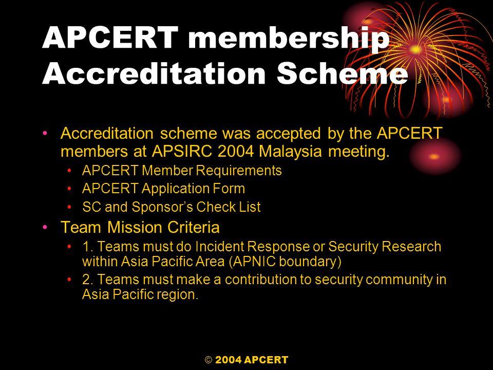 © 2004 APCERT APCERT membership Accreditation Scheme Accreditation scheme was accepted by the APCERT members at APSIRC 2004 Malaysia meeting.