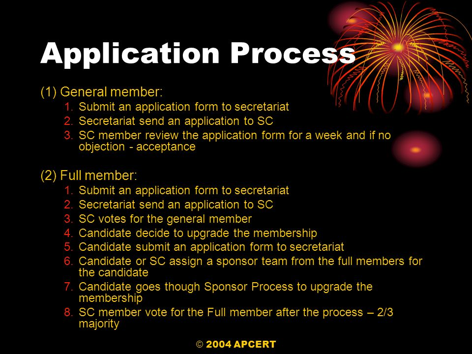 © 2004 APCERT Application Process (1) General member: 1.Submit an application form to secretariat 2.Secretariat send an application to SC 3.SC member review the application form for a week and if no objection - acceptance (2) Full member: 1.Submit an application form to secretariat 2.Secretariat send an application to SC 3.SC votes for the general member 4.Candidate decide to upgrade the membership 5.Candidate submit an application form to secretariat 6.Candidate or SC assign a sponsor team from the full members for the candidate 7.Candidate goes though Sponsor Process to upgrade the membership 8.SC member vote for the Full member after the process – 2/3 majority