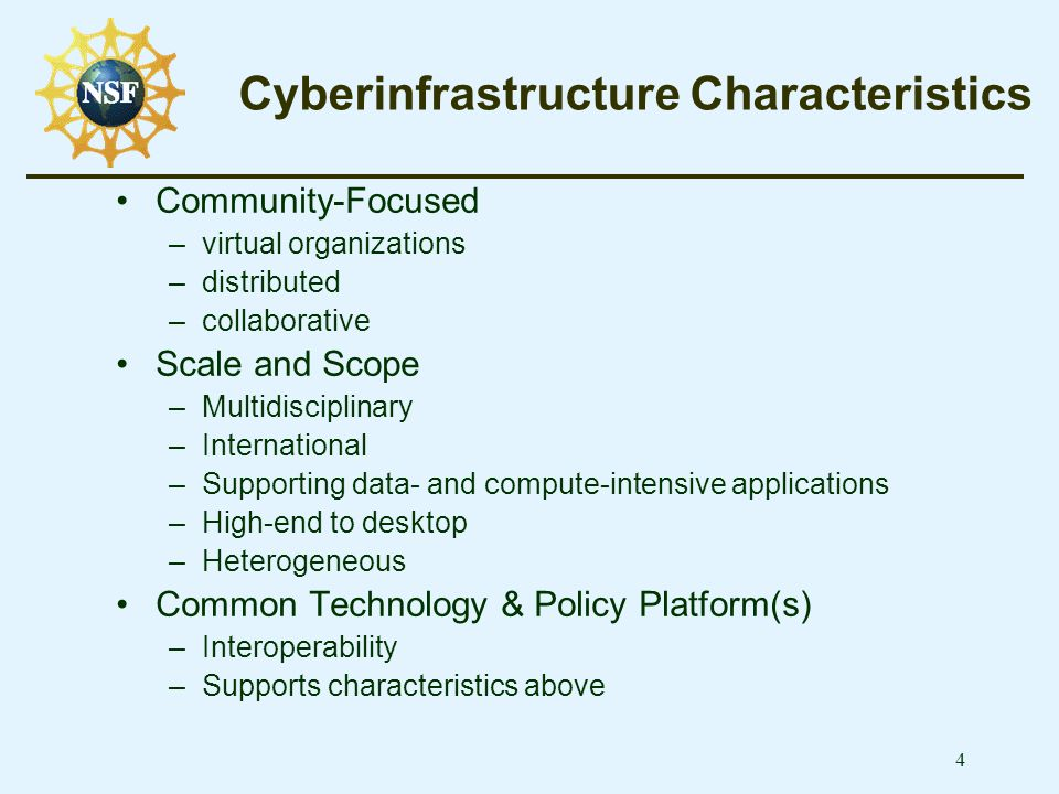 4 Cyberinfrastructure Characteristics Community-Focused –virtual organizations –distributed –collaborative Scale and Scope –Multidisciplinary –International –Supporting data- and compute-intensive applications –High-end to desktop –Heterogeneous Common Technology & Policy Platform(s) –Interoperability –Supports characteristics above
