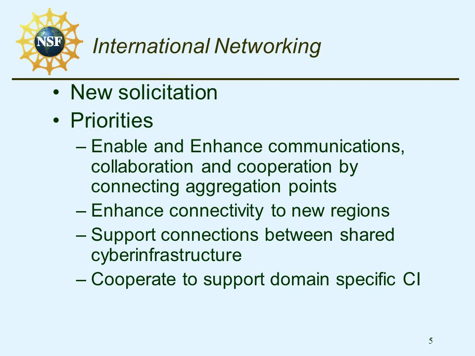 5 International Networking New solicitation Priorities –Enable and Enhance communications, collaboration and cooperation by connecting aggregation points –Enhance connectivity to new regions –Support connections between shared cyberinfrastructure –Cooperate to support domain specific CI